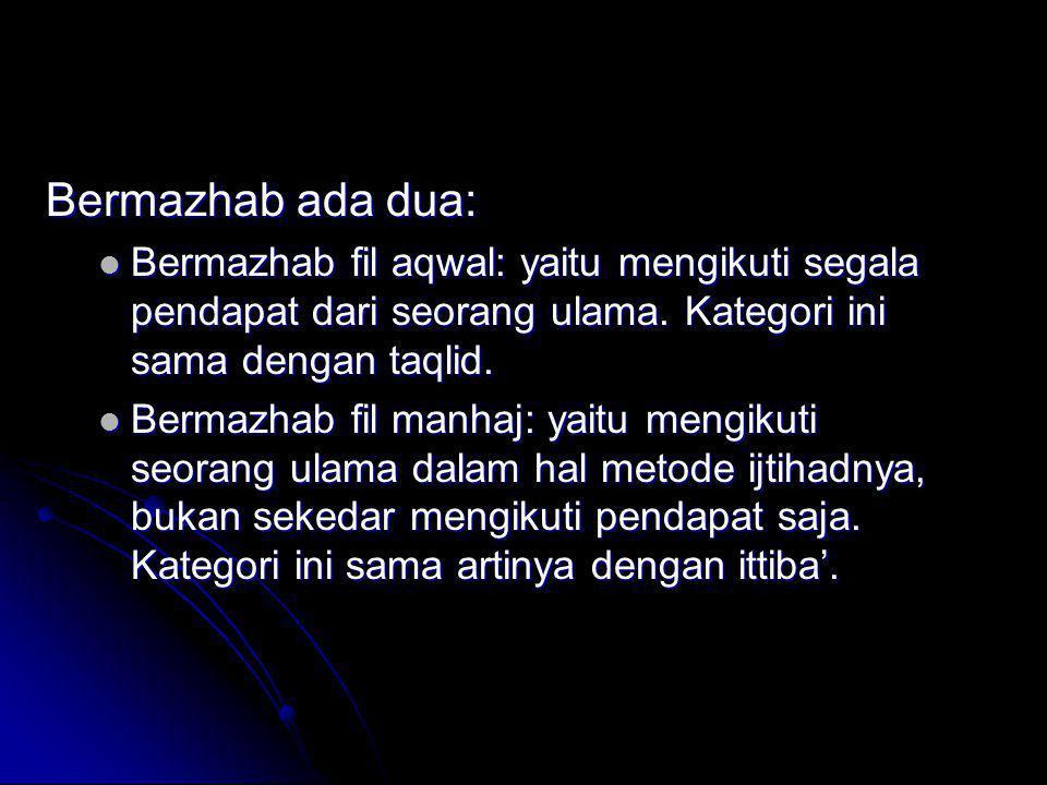 Bermazhab ada dua:  Bermazhab fil aqwal: yaitu mengikuti segala pendapat dari seorang ulama. Kategori ini sama dengan taqlid.  Bermazhab fil manhaj: