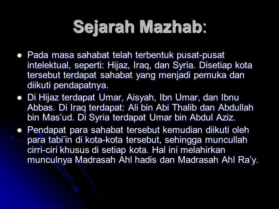 Sejarah Mazhab:  Pada masa sahabat telah terbentuk pusat-pusat intelektual, seperti: Hijaz, Iraq, dan Syria. Disetiap kota tersebut terdapat sahabat
