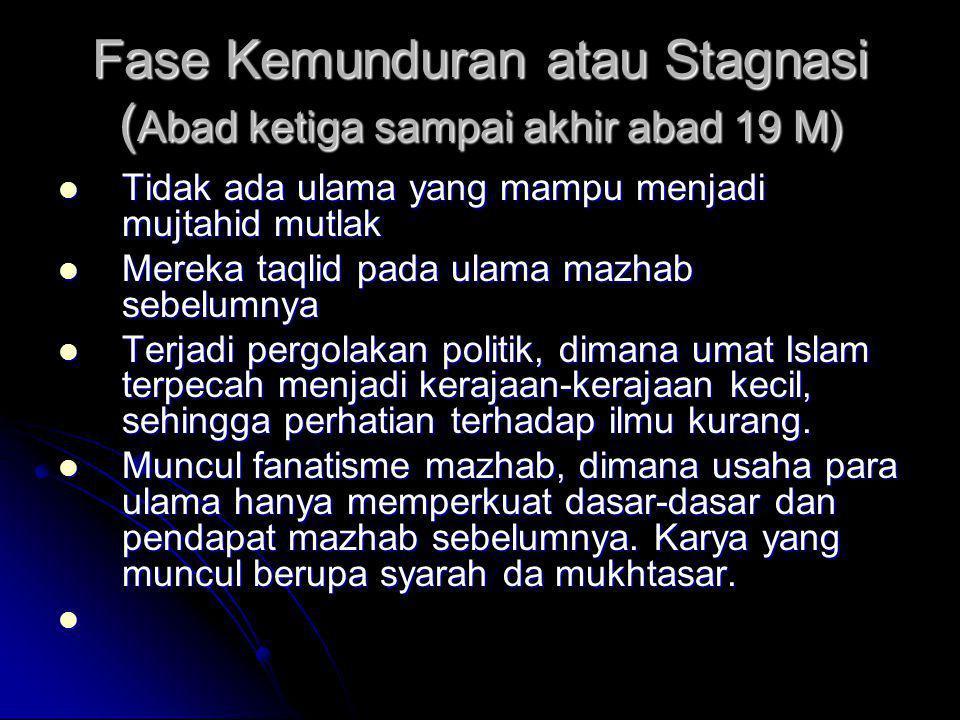 Fase Kemunduran atau Stagnasi ( Abad ketiga sampai akhir abad 19 M)  Tidak ada ulama yang mampu menjadi mujtahid mutlak  Mereka taqlid pada ulama ma