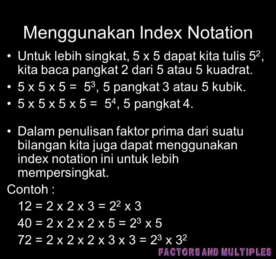 Menggunakan Index Notation •Untuk lebih singkat, 5 x 5 dapat kita tulis 5 2, kita baca pangkat 2 dari 5 atau 5 kuadrat. •5 x 5 x 5 = 5 3, 5 pangkat 3
