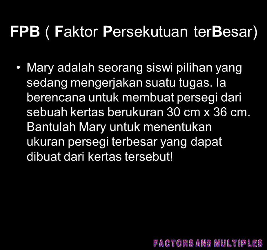 FPB ( Faktor Persekutuan terBesar) •Mary adalah seorang siswi pilihan yang sedang mengerjakan suatu tugas. Ia berencana untuk membuat persegi dari seb