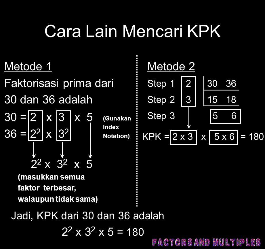 Cara Lain Mencari KPK Metode 1 Faktorisasi prima dari 30 dan 36 adalah 30 = 2 x 3 x 5 36 = 2 2 x 3 2 2 2 x 3 2 x 5 (Gunakan Index Notation) (masukkan semua faktor terbesar, walaupun tidak sama) Jadi, KPK dari 30 dan 36 adalah 2 2 x 3 2 x 5 = 180 Metode 2 Step 1 2 30 36 Step 2 3 15 18 Step 3 5 6 KPK = 2 x 3 x 5 x 6 = 180