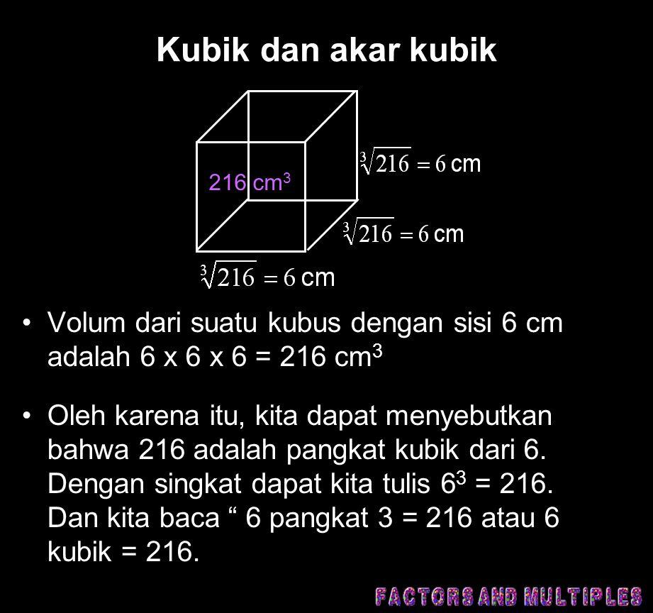 Kubik dan akar kubik •Volum dari suatu kubus dengan sisi 6 cm adalah 6 x 6 x 6 = 216 cm 3 •Oleh karena itu, kita dapat menyebutkan bahwa 216 adalah pangkat kubik dari 6.