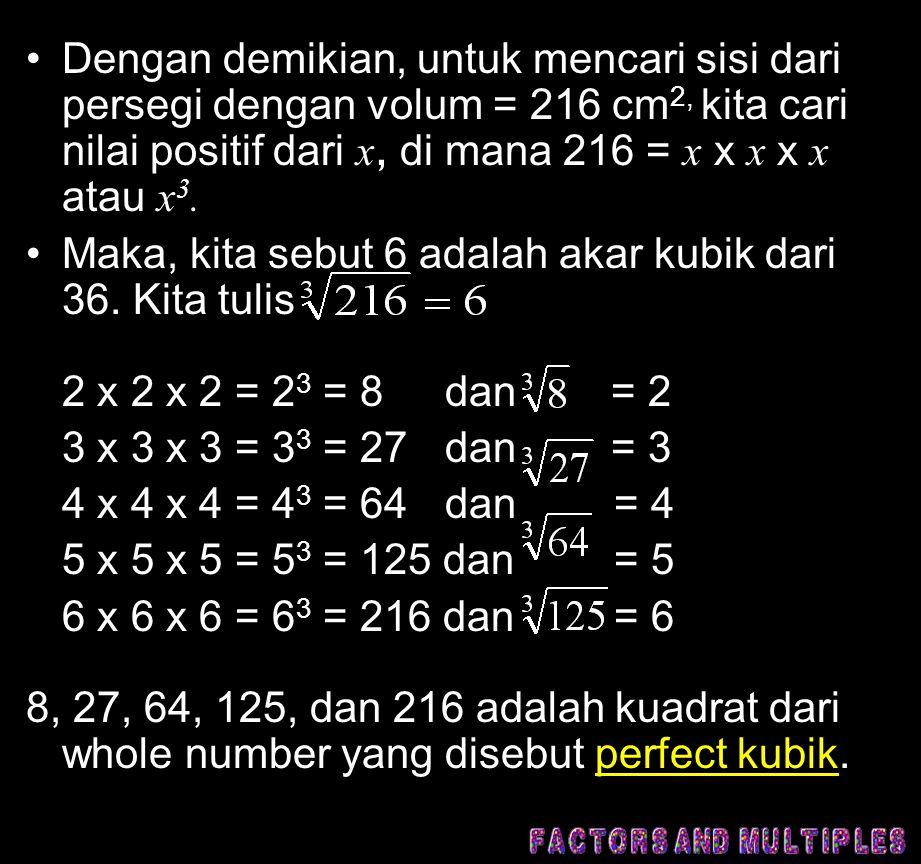 •Dengan demikian, untuk mencari sisi dari persegi dengan volum = 216 cm 2, kita cari nilai positif dari x, di mana 216 = x x x x x atau x 3.
