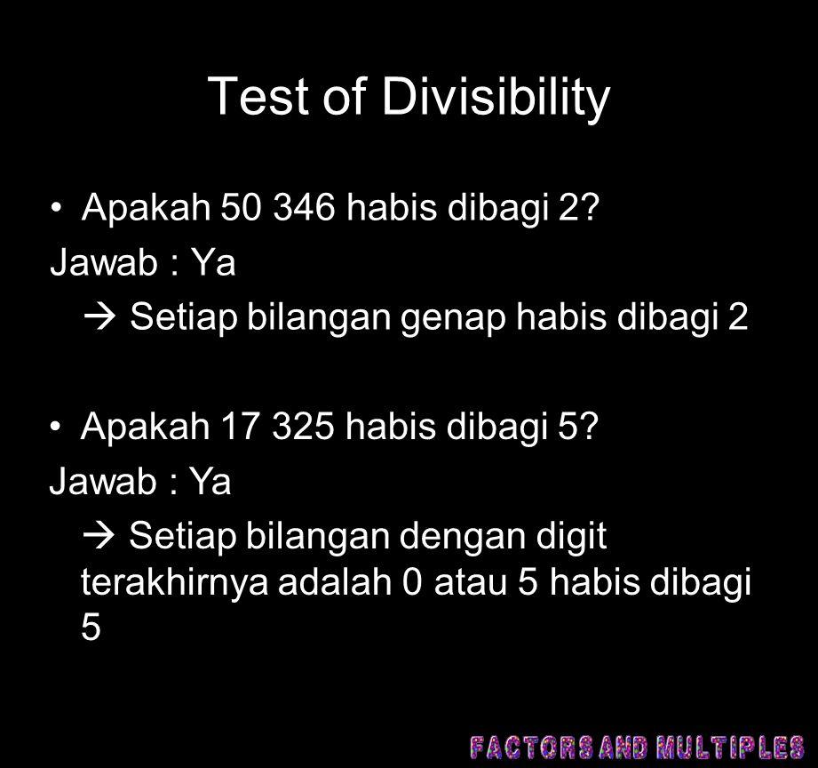 Test of Divisibility •Apakah 50 346 habis dibagi 2? Jawab : Ya  Setiap bilangan genap habis dibagi 2 •Apakah 17 325 habis dibagi 5? Jawab : Ya  Seti