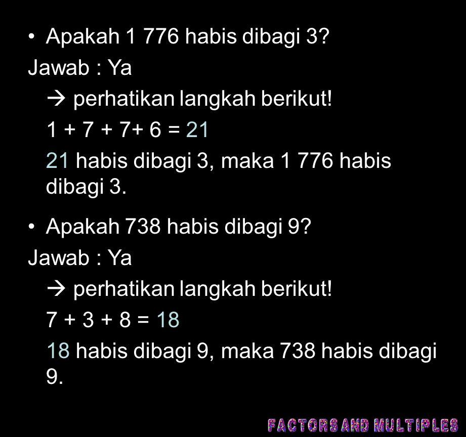 •Apakah 1 776 habis dibagi 3? Jawab : Ya  perhatikan langkah berikut! 1 + 7 + 7+ 6 = 21 21 habis dibagi 3, maka 1 776 habis dibagi 3. •Apakah 738 hab