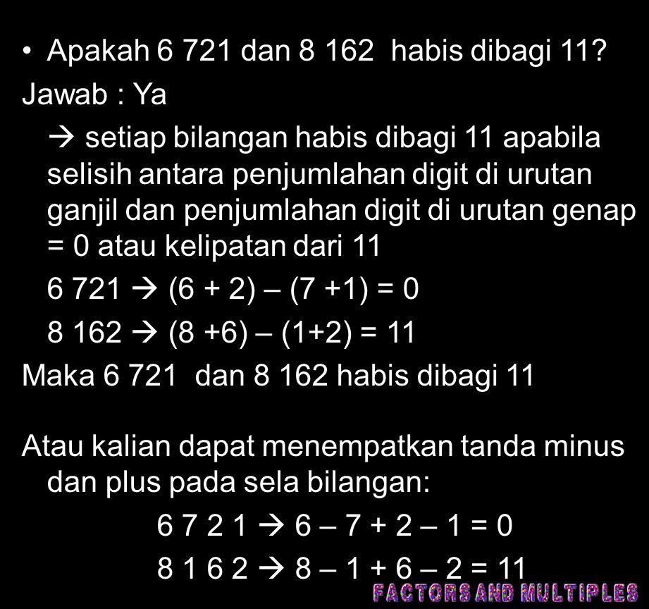 •Apakah 6 721 dan 8 162 habis dibagi 11? Jawab : Ya  setiap bilangan habis dibagi 11 apabila selisih antara penjumlahan digit di urutan ganjil dan pe