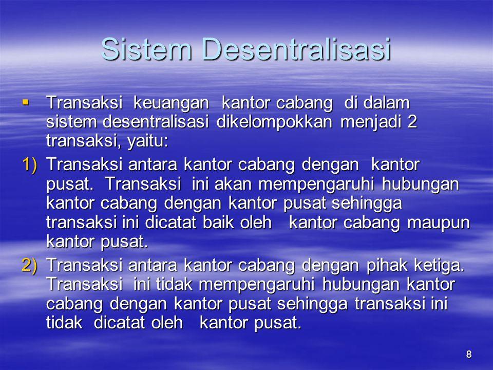 8 Sistem Desentralisasi  Transaksi keuangan kantor cabang di dalam sistem desentralisasi dikelompokkan menjadi 2 transaksi, yaitu: 1)Transaksi antara kantor cabang dengan kantor pusat.