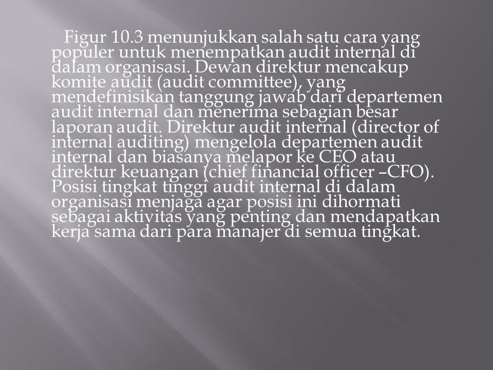 Figur 10.3 menunjukkan salah satu cara yang populer untuk menempatkan audit internal di dalam organisasi. Dewan direktur mencakup komite audit (audit