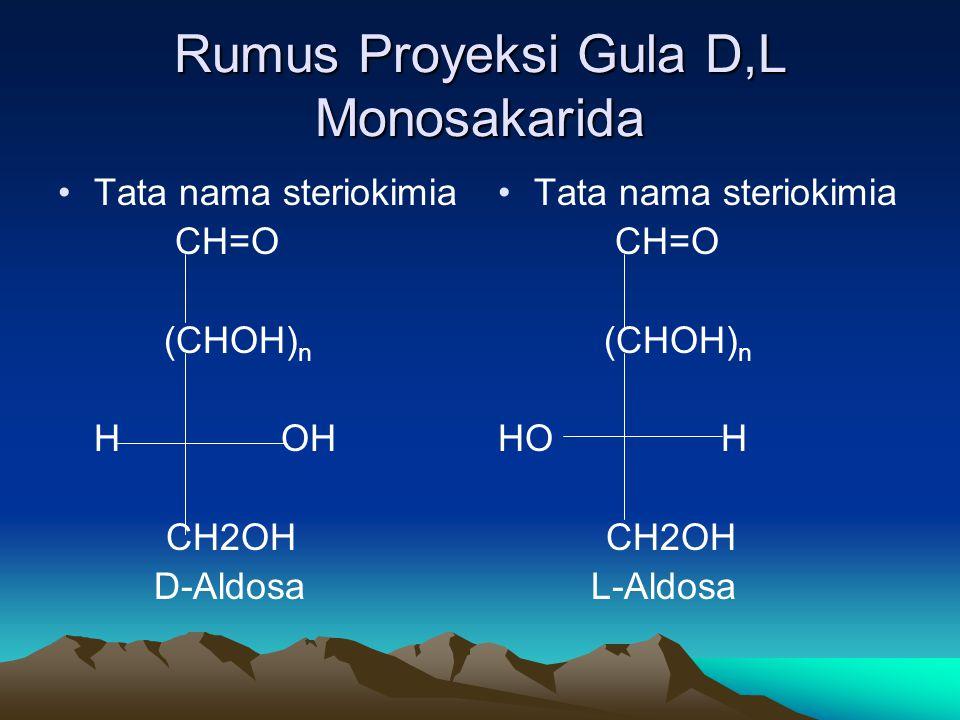 Rumus Proyeksi Gula D,L Monosakarida •Tata nama steriokimia CH=O (CHOH) n H OH CH2OH D-Aldosa • •Tata nama steriokimia CH=O (CHOH) n HO H CH2OH L-Aldosa
