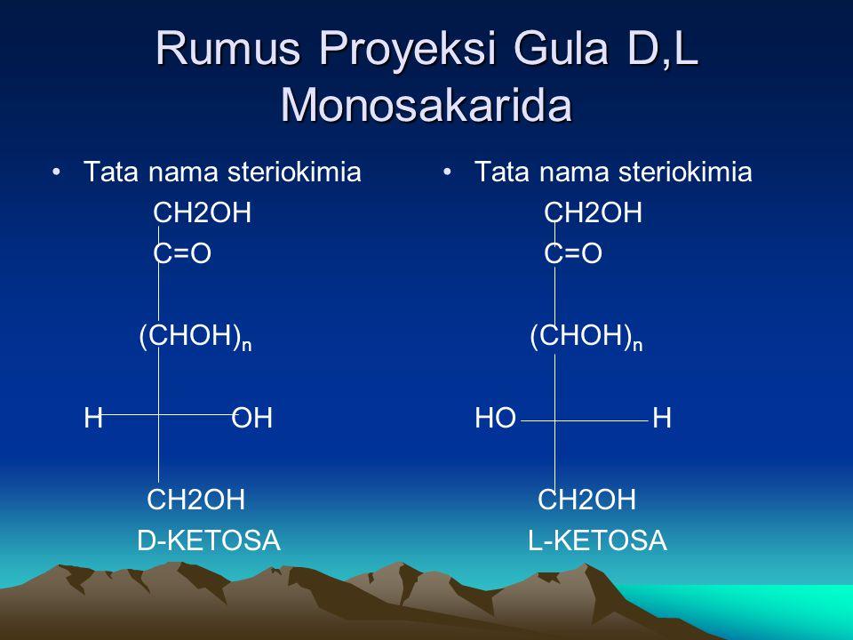 Rumus Proyeksi Gula D,L Monosakarida •Tata nama steriokimia CH2OH C=O (CHOH) n H OH CH2OH D-KETOSA • •Tata nama steriokimia CH2OH C=O (CHOH) n HO H CH2OH L-KETOSA