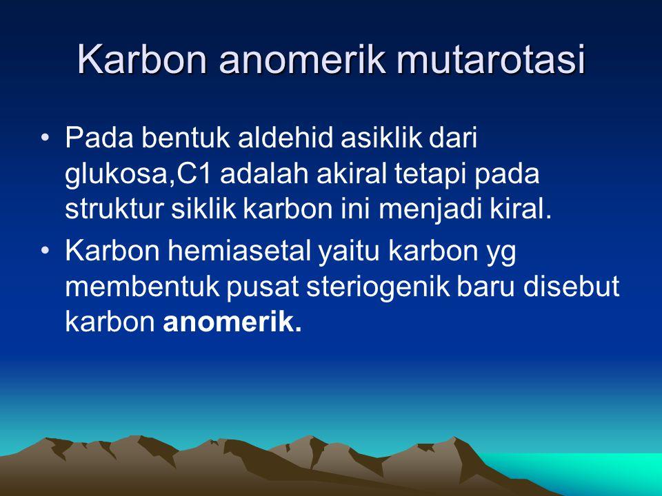 Karbon anomerik mutarotasi •Pada bentuk aldehid asiklik dari glukosa,C1 adalah akiral tetapi pada struktur siklik karbon ini menjadi kiral.