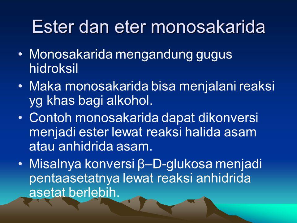 Ester dan eter monosakarida •Monosakarida mengandung gugus hidroksil •Maka monosakarida bisa menjalani reaksi yg khas bagi alkohol.
