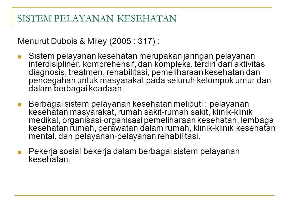 SISTEM PELAYANAN KESEHATAN Menurut Dubois & Miley (2005 : 317) :  Sistem pelayanan kesehatan merupakan jaringan pelayanan interdisipliner, komprehensif, dan kompleks, terdiri dari aktivitas diagnosis, treatmen, rehabilitasi, pemeliharaan kesehatan dan pencegahan untuk masyarakat pada seluruh kelompok umur dan dalam berbagai keadaan.