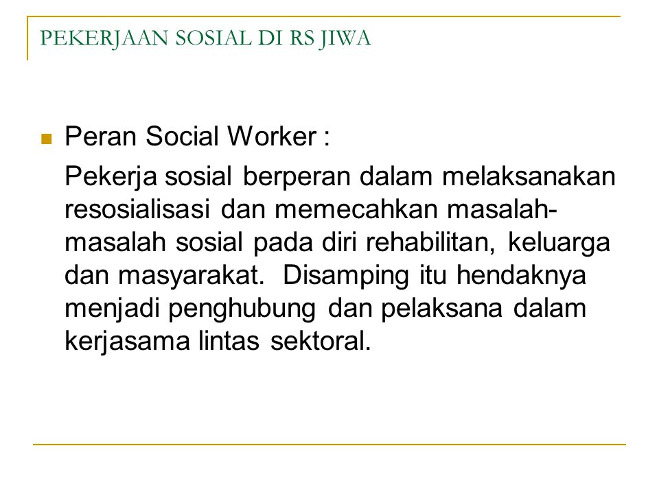 PEKERJAAN SOSIAL DI RS JIWA  Peran Social Worker : Pekerja sosial berperan dalam melaksanakan resosialisasi dan memecahkan masalah- masalah sosial pada diri rehabilitan, keluarga dan masyarakat.