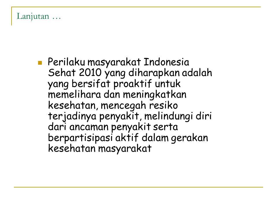 Lanjutan …  Perilaku masyarakat Indonesia Sehat 2010 yang diharapkan adalah yang bersifat proaktif untuk memelihara dan meningkatkan kesehatan, mencegah resiko terjadinya penyakit, melindungi diri dari ancaman penyakit serta berpartisipasi aktif dalam gerakan kesehatan masyarakat