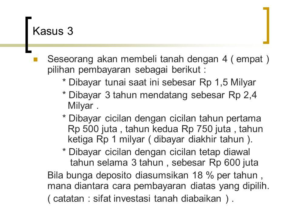 Kasus 3  Seseorang akan membeli tanah dengan 4 ( empat ) pilihan pembayaran sebagai berikut : * Dibayar tunai saat ini sebesar Rp 1,5 Milyar * Dibaya