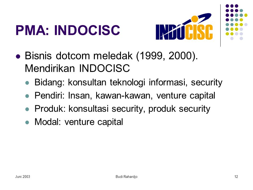 Juni 2003Budi Rahardjo12 PMA: INDOCISC  Bisnis dotcom meledak (1999, 2000). Mendirikan INDOCISC  Bidang: konsultan teknologi informasi, security  P