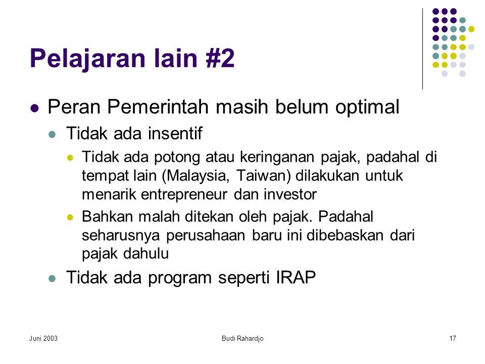 Juni 2003Budi Rahardjo17 Pelajaran lain #2  Peran Pemerintah masih belum optimal  Tidak ada insentif  Tidak ada potong atau keringanan pajak, padahal di tempat lain (Malaysia, Taiwan) dilakukan untuk menarik entrepreneur dan investor  Bahkan malah ditekan oleh pajak.