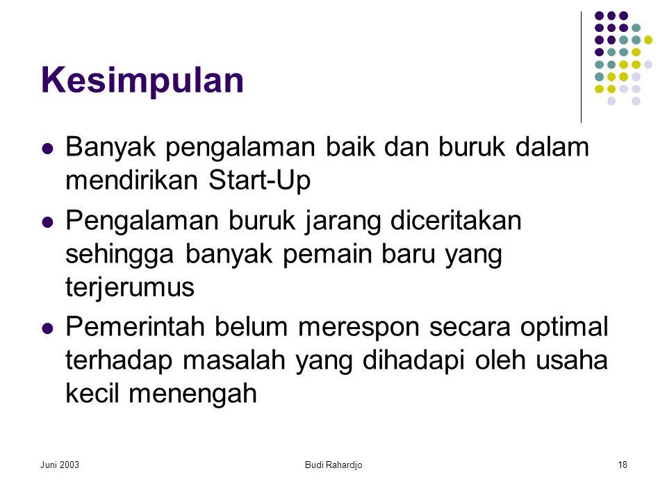 Juni 2003Budi Rahardjo18 Kesimpulan  Banyak pengalaman baik dan buruk dalam mendirikan Start-Up  Pengalaman buruk jarang diceritakan sehingga banyak pemain baru yang terjerumus  Pemerintah belum merespon secara optimal terhadap masalah yang dihadapi oleh usaha kecil menengah