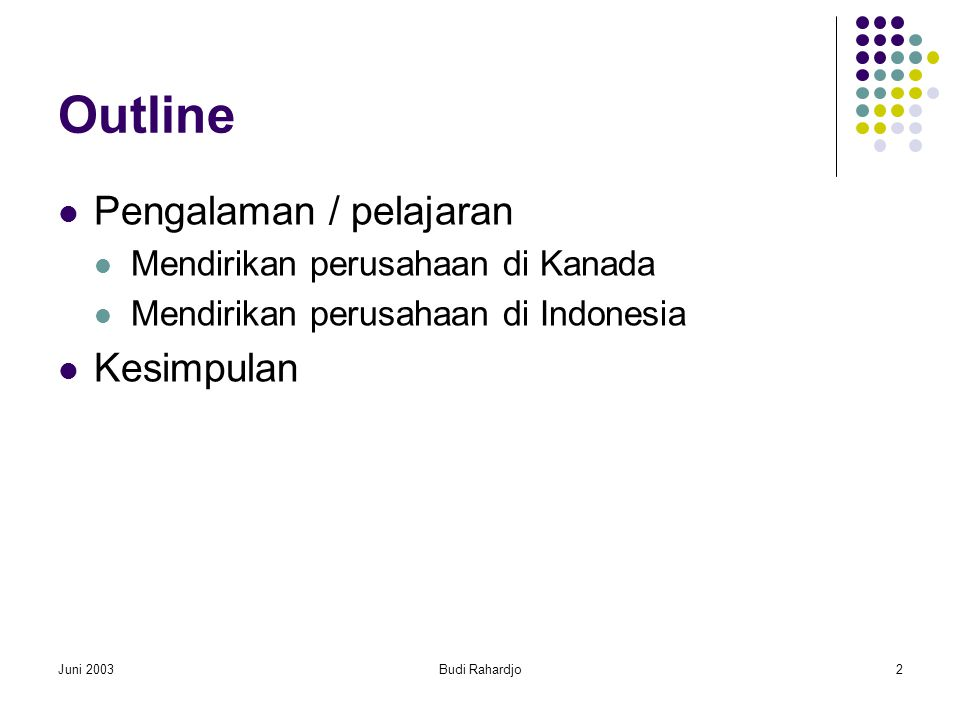 Juni 2003Budi Rahardjo2 Outline  Pengalaman / pelajaran  Mendirikan perusahaan di Kanada  Mendirikan perusahaan di Indonesia  Kesimpulan