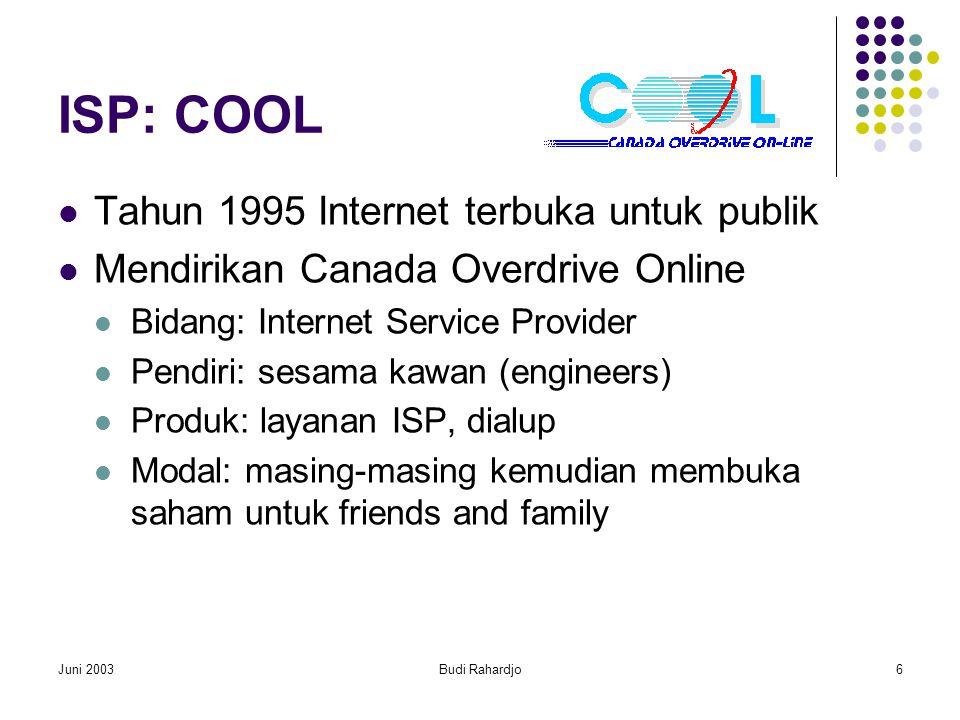 Juni 2003Budi Rahardjo6 ISP: COOL  Tahun 1995 Internet terbuka untuk publik  Mendirikan Canada Overdrive Online  Bidang: Internet Service Provider  Pendiri: sesama kawan (engineers)  Produk: layanan ISP, dialup  Modal: masing-masing kemudian membuka saham untuk friends and family