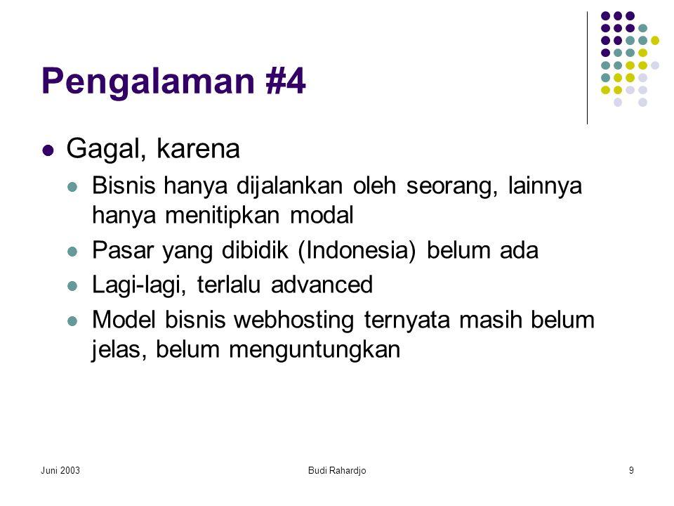 Juni 2003Budi Rahardjo9 Pengalaman #4  Gagal, karena  Bisnis hanya dijalankan oleh seorang, lainnya hanya menitipkan modal  Pasar yang dibidik (Indonesia) belum ada  Lagi-lagi, terlalu advanced  Model bisnis webhosting ternyata masih belum jelas, belum menguntungkan