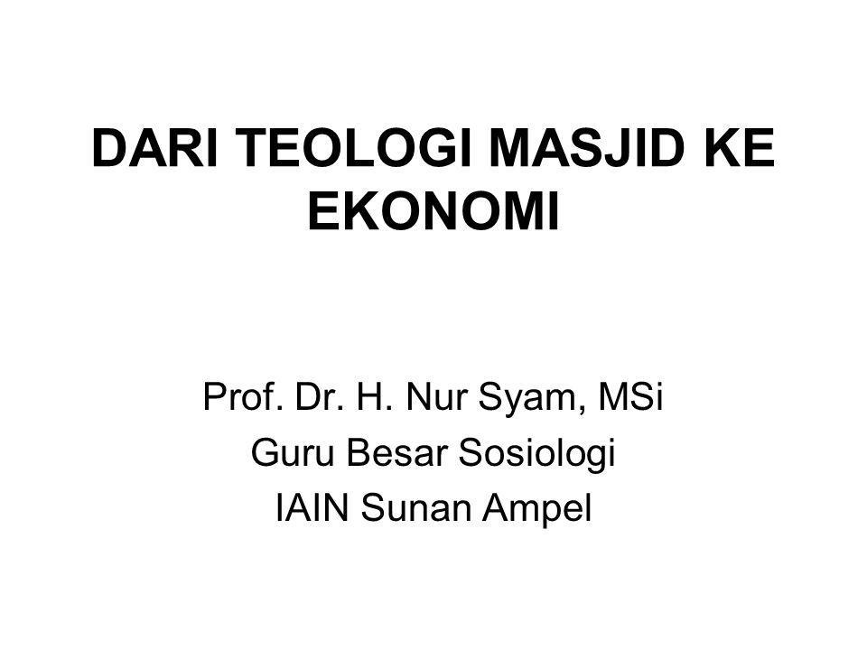 DARI TEOLOGI MASJID KE EKONOMI Prof. Dr. H. Nur Syam, MSi Guru Besar Sosiologi IAIN Sunan Ampel