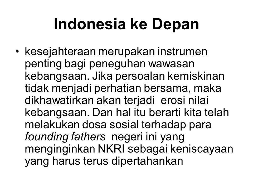 Indonesia ke Depan •kesejahteraan merupakan instrumen penting bagi peneguhan wawasan kebangsaan. Jika persoalan kemiskinan tidak menjadi perhatian ber