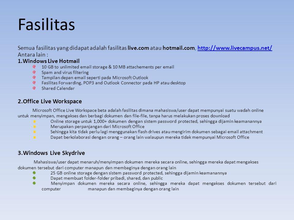 Fasilitas Semua fasilitas yang didapat adalah fasilitas live.com atau hotmail.com, http://www.livecampus.net/http://www.livecampus.net/ Antara lain : 1.Windows Live Hotmail 10 GB to unlimited email storage & 10 MB attachements per email Spam and virus filtering Tampilan depan email seperti pada Microsoft Outlook Fasilitas Forwarding, POP3 and Outlook Connector pada HP atau desktop Shared Calendar 2.Office Live Workspace Microsoft Office Live Workspace beta adalah fasilitas dimana mahasiswa/user dapat mempunyai suatu wadah online untuk menyimpan, mengakses dan berbagi dokumen dan file-file, tanpa harus melakukan proses download Online storage untuk 1,000+ dokumen dengan sistem password protected, sehingga dijamin keamanannya Merupakan perpanjangan dari Microsoft Office Sehingga kita tidak perlu lagi menggunakan flash drives atau mengirim dokumen sebagai email attachment Dapat berkolaborasi dengan orang – orang lain walaupun mereka tidak mempunyai Microsoft Office 3.Windows Live Skydrive Mahasiswa/user dapat menaruh/menyimpan dokumen mereka secara online, sehingga mereka dapat mengakses dokumen tersebut dari computer manapun dan membaginya dengan orang lain 25 GB online storage dengan sistem password protected, sehingga dijamin keamanannya Dapat membuat folder-folder pribadi, shared, dan public Menyimpan dokumen mereka secara online, sehingga mereka dapat mengakses dokumen tersebut dari computer manapun dan membaginya dengan orang lain