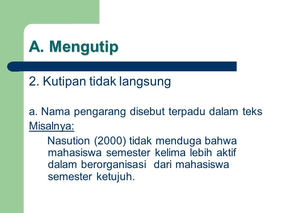 A. Mengutip 2. Kutipan tidak langsung a. Nama pengarang disebut terpadu dalam teks Misalnya: Nasution (2000) tidak menduga bahwa mahasiswa semester ke