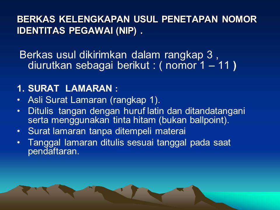 BERKAS KELENGKAPAN USUL PENETAPAN NOMOR IDENTITAS PEGAWAI (NIP). Berkas usul dikirimkan dalam rangkap 3, diurutkan sebagai berikut : ( nomor 1 – 11 )