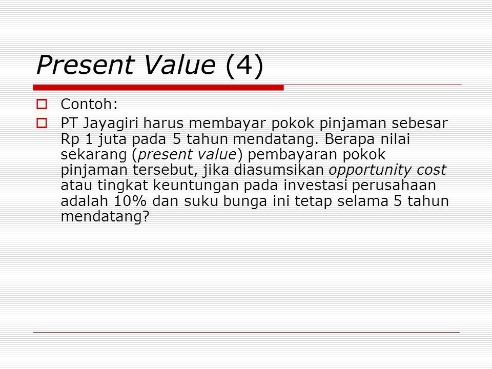Present Value (4)  Contoh:  PT Jayagiri harus membayar pokok pinjaman sebesar Rp 1 juta pada 5 tahun mendatang. Berapa nilai sekarang (present value