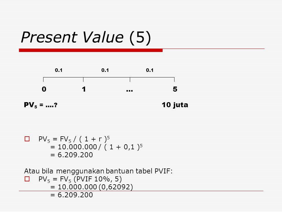 Present Value (5)  PV 5 = FV 5 / ( 1 + r ) 5 = 10.000.000 / ( 1 + 0,1 ) 5 = 6.209.200 Atau bila menggunakan bantuan tabel PVIF:  PV 5 = FV 5 (PVIF 10%, 5) = 10.000.000 (0,62092) = 6.209.200 01 …5 0.1 10 jutaPV 5 = ….?