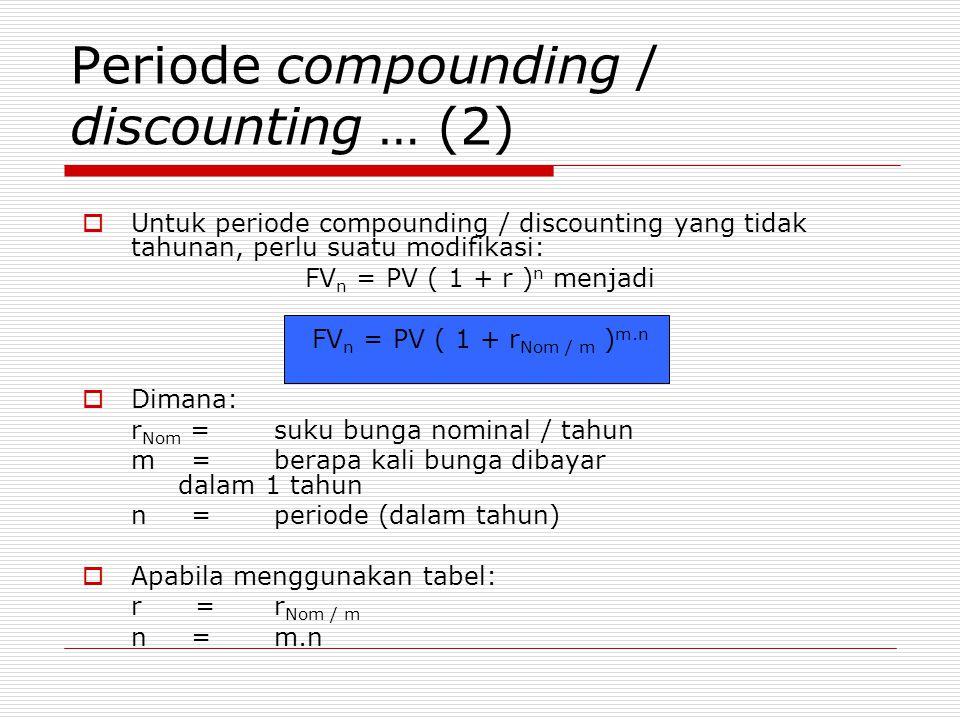 Periode compounding / discounting … (2)  Untuk periode compounding / discounting yang tidak tahunan, perlu suatu modifikasi: FV n = PV ( 1 + r ) n menjadi FV n = PV ( 1 + r Nom / m ) m.n  Dimana: r Nom = suku bunga nominal / tahun m = berapa kali bunga dibayar dalam 1 tahun n =periode (dalam tahun)  Apabila menggunakan tabel: r =r Nom / m n =m.n