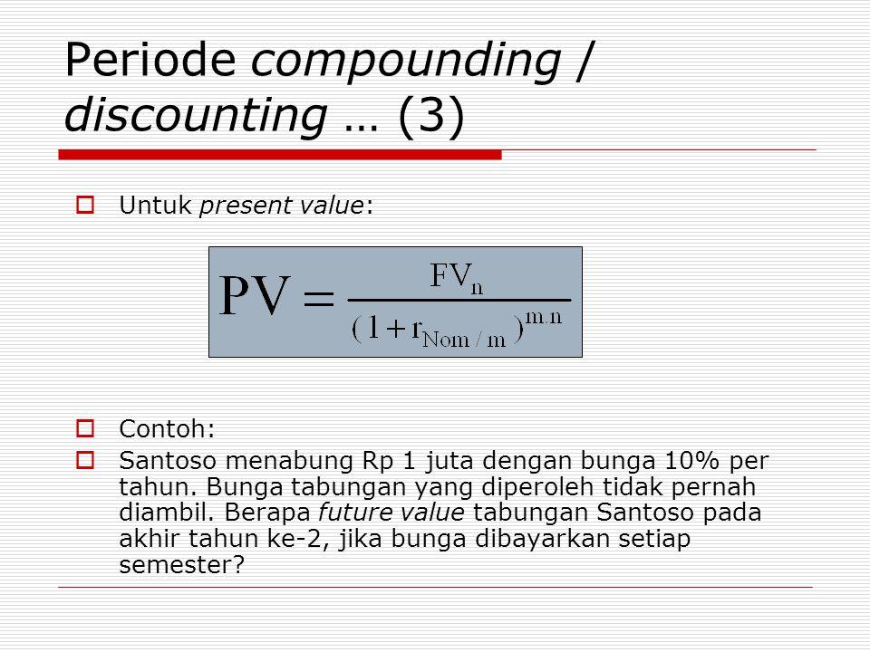 Periode compounding / discounting … (3)  Untuk present value:  Contoh:  Santoso menabung Rp 1 juta dengan bunga 10% per tahun. Bunga tabungan yang