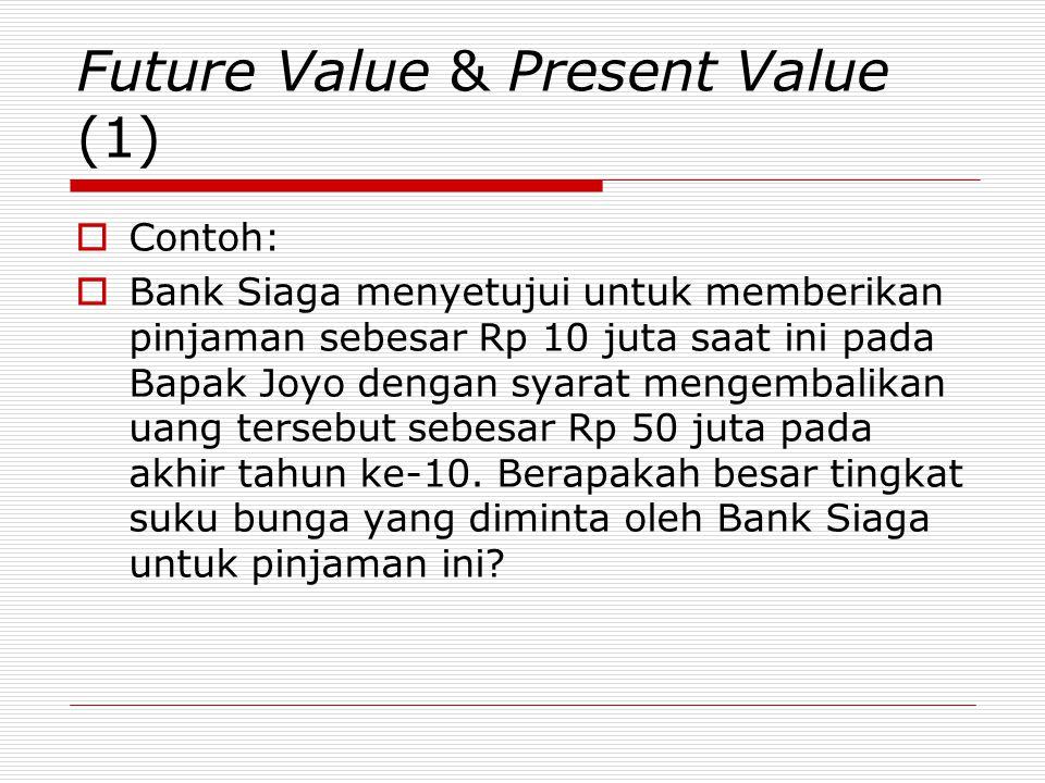 Future Value & Present Value (1)  Contoh:  Bank Siaga menyetujui untuk memberikan pinjaman sebesar Rp 10 juta saat ini pada Bapak Joyo dengan syarat