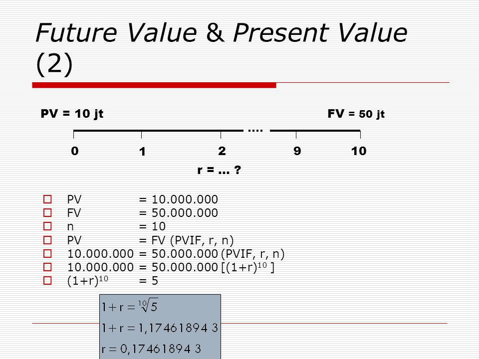 Future Value & Present Value (2)  PV = 10.000.000  FV = 50.000.000  n = 10  PV = FV (PVIF, r, n)  10.000.000 = 50.000.000 (PVIF, r, n)  10.000.000 = 50.000.000 [(1+r) 10 ]  (1+r) 10 = 5 0 210 PV = 10 jtFV = 50 jt 9 1 r = … ?