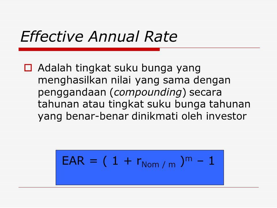 Effective Annual Rate  Adalah tingkat suku bunga yang menghasilkan nilai yang sama dengan penggandaan (compounding) secara tahunan atau tingkat suku bunga tahunan yang benar-benar dinikmati oleh investor EAR = ( 1 + r Nom / m ) m – 1