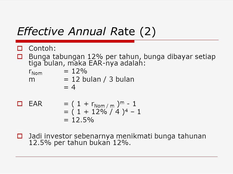 Effective Annual Rate (2)  Contoh:  Bunga tabungan 12% per tahun, bunga dibayar setiap tiga bulan, maka EAR-nya adalah: r Nom = 12% m = 12 bulan / 3 bulan = 4  EAR= ( 1 + r Nom / m ) m - 1 = ( 1 + 12% / 4 ) 4 – 1 = 12.5%  Jadi investor sebenarnya menikmati bunga tahunan 12.5% per tahun bukan 12%.