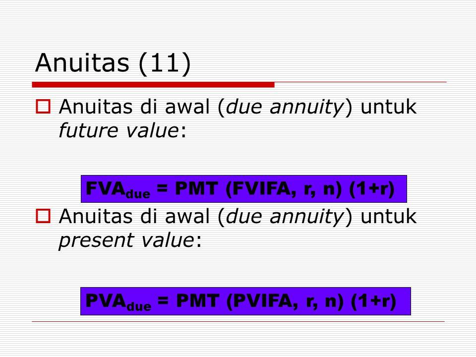 Anuitas (11)  Anuitas di awal (due annuity) untuk future value:  Anuitas di awal (due annuity) untuk present value: FVA due = PMT (FVIFA, r, n) (1+r) PVA due = PMT (PVIFA, r, n) (1+r)
