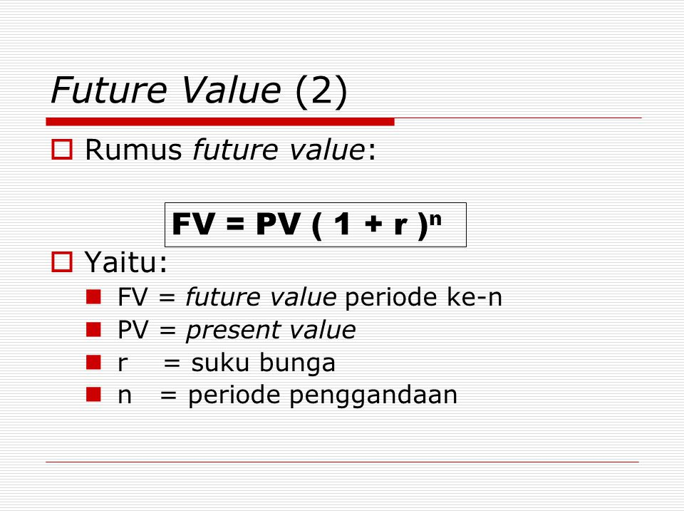 Future Value (2)  Rumus future value:  Yaitu:  FV = future value periode ke-n  PV = present value  r = suku bunga  n = periode penggandaan FV =