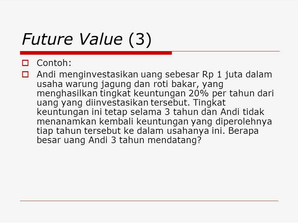 Future Value (4)  FV 3 = 1.000.000 ( 1 + 0,2 ) 3 = 1.728.000 0123 0.2 1 jutaFV 3 = ….?