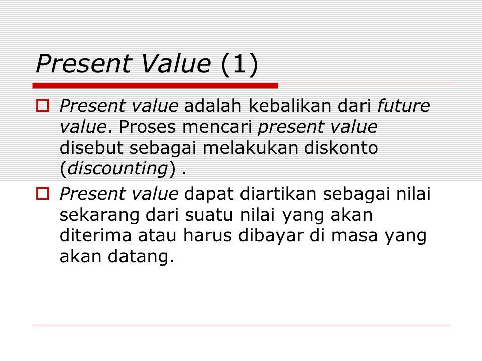 Present Value (1)  Present value adalah kebalikan dari future value. Proses mencari present value disebut sebagai melakukan diskonto (discounting). 