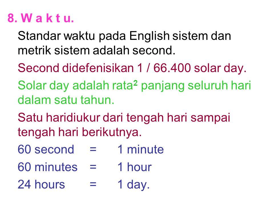 8. W a k t u. Standar waktu pada English sistem dan metrik sistem adalah second. Second didefenisikan 1 / 66.400 solar day. Solar day adalah rata 2 pa