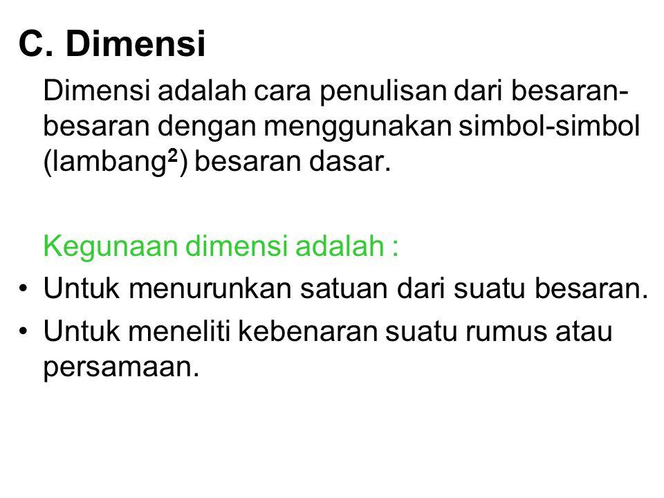 C. Dimensi Dimensi adalah cara penulisan dari besaran- besaran dengan menggunakan simbol-simbol (lambang 2 ) besaran dasar. Kegunaan dimensi adalah :