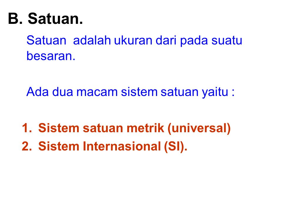 B. Satuan. Satuan adalah ukuran dari pada suatu besaran. Ada dua macam sistem satuan yaitu : 1.Sistem satuan metrik (universal) 2.Sistem Internasional