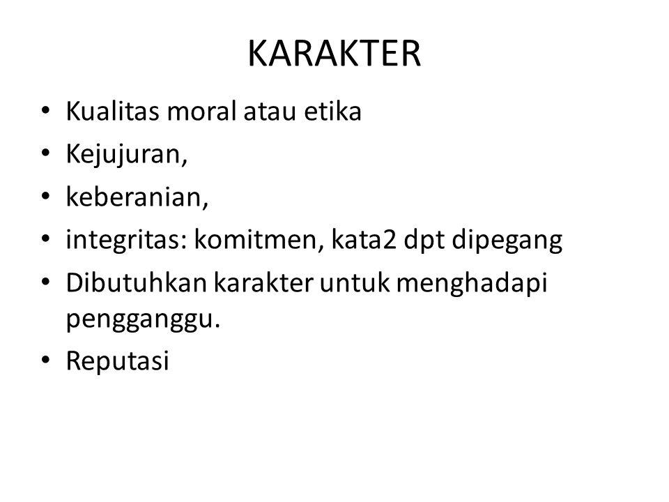 KARAKTER • Kualitas moral atau etika • Kejujuran, • keberanian, • integritas: komitmen, kata2 dpt dipegang • Dibutuhkan karakter untuk menghadapi peng