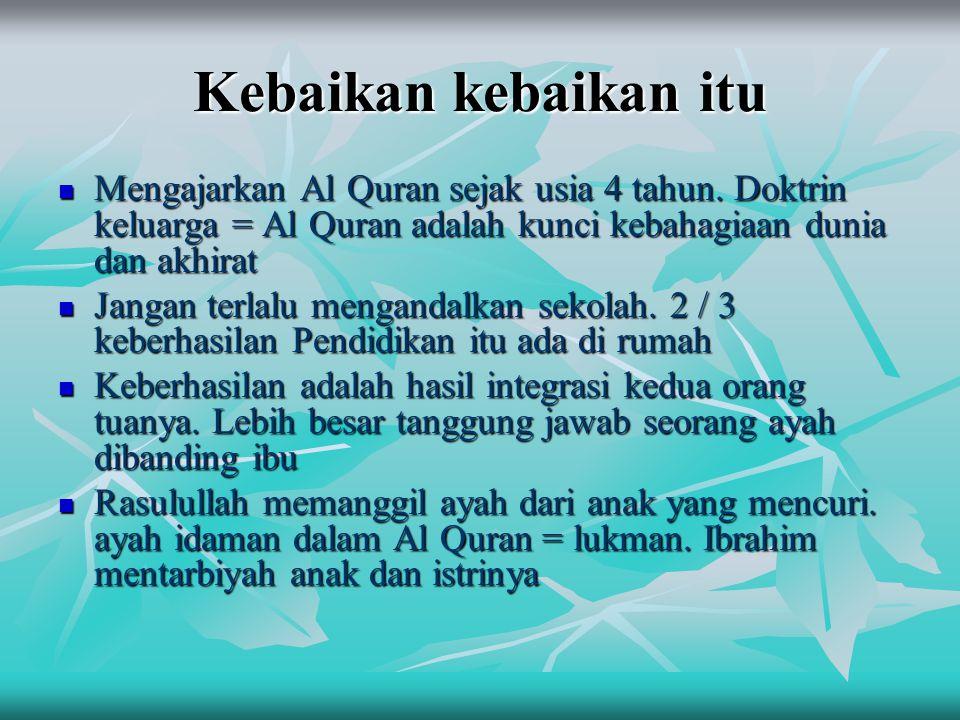 Kebaikan kebaikan itu  Mengajarkan Al Quran sejak usia 4 tahun. Doktrin keluarga = Al Quran adalah kunci kebahagiaan dunia dan akhirat  Jangan terla