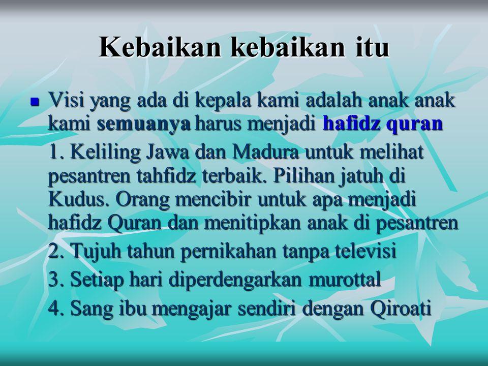 Kebaikan kebaikan itu  Visi yang ada di kepala kami adalah anak anak kami semuanya harus menjadi hafidz quran 1. Keliling Jawa dan Madura untuk melih